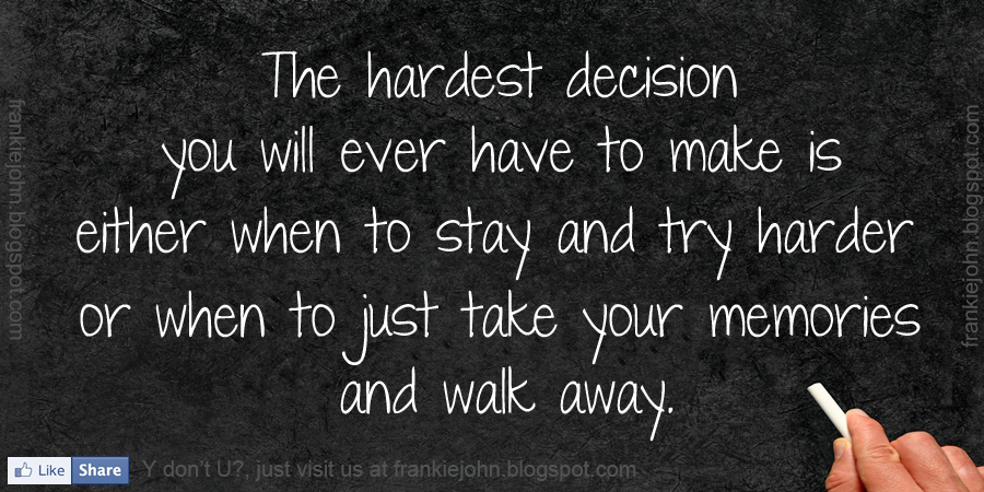 The hardest decision you will ever have to make is either when to