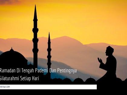 Aktivitas Ramadan Di Tengah Pademi Dan Pentingnya Menjaga Silaturahmi Setiap Hari