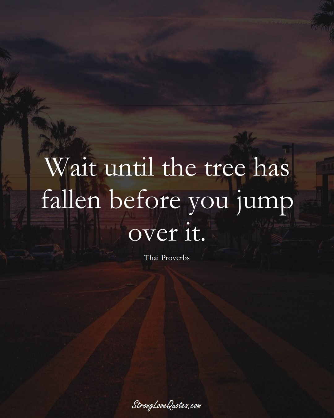 Wait until the tree has fallen before you jump over it. (Thai Sayings);  #AsianSayings