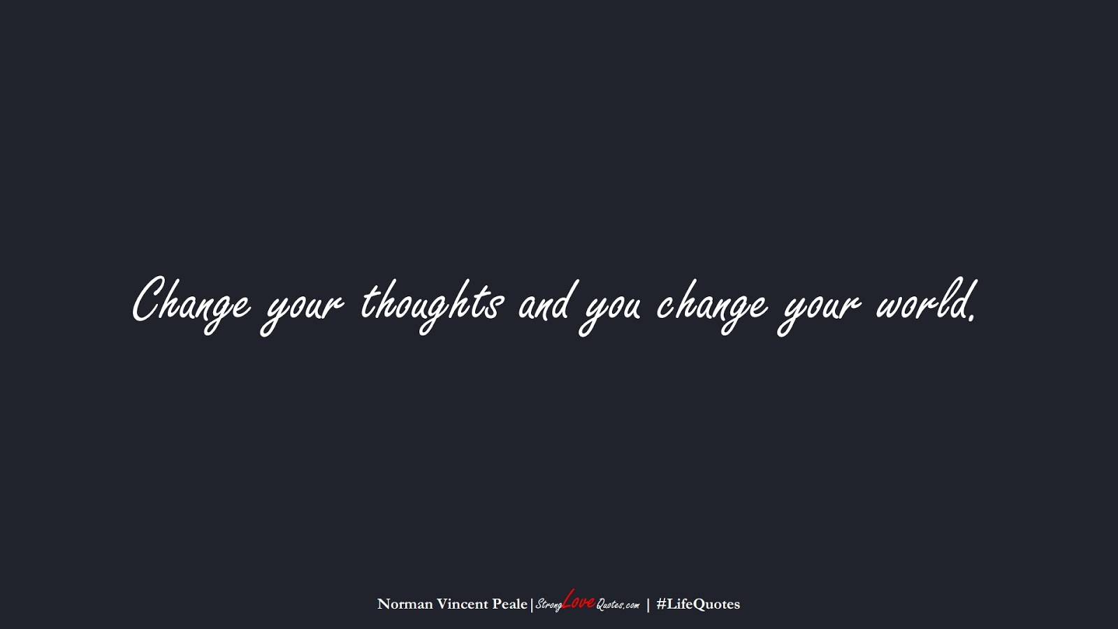 Change your thoughts and you change your world. (Norman Vincent Peale);  #LifeQuotes