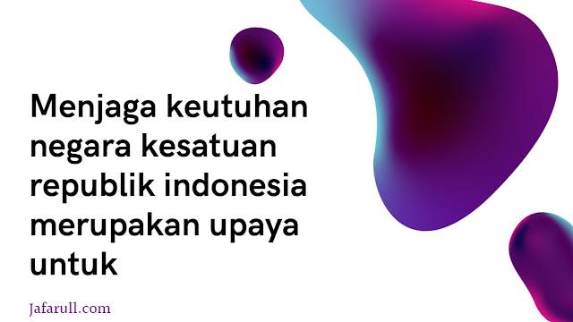 Menjaga keutuhan negara kesatuan republik indonesia merupakan upaya untuk