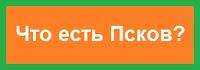 Что есть Псков?