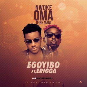 Download Music Mp3:- Egoyibo Ft Erigga – Nwoke Oma (Fine Man) Mp3