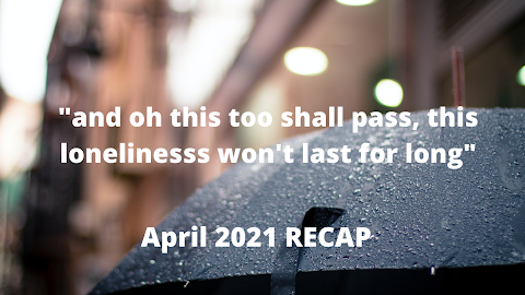 """""""and oh this too shall pass, this loneliness won't last for long"""" April 2021 RECAP"""