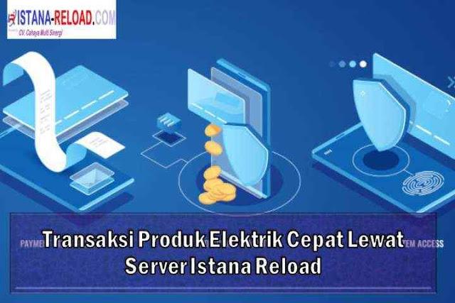 Transaksi Produk Elektrik Cepat Lewat Server Istana Reload