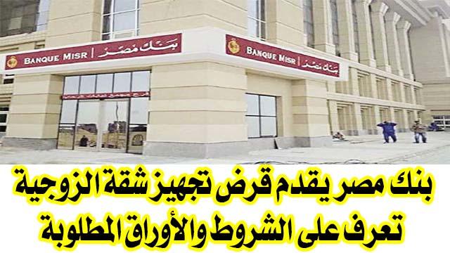 بنك مصر يقدم قرض تجهيز شقة الزوجية تعرف علي الشروط والأوراق المطلوبة