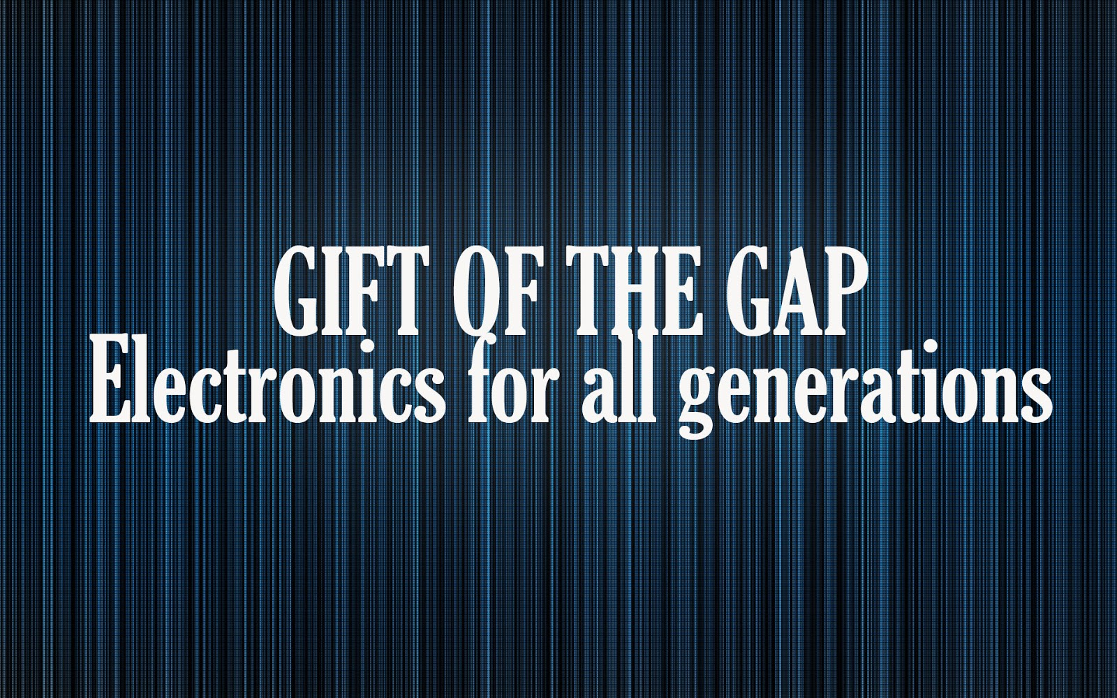 GIFT OF THE GAP Electronics for all generations