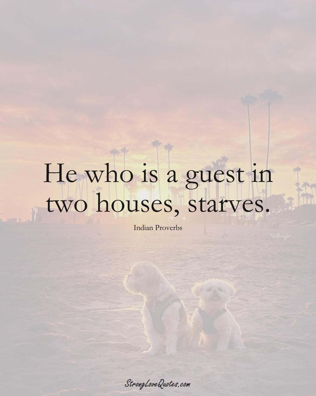He who is a guest in two houses, starves. (Indian Sayings);  #AsianSayings