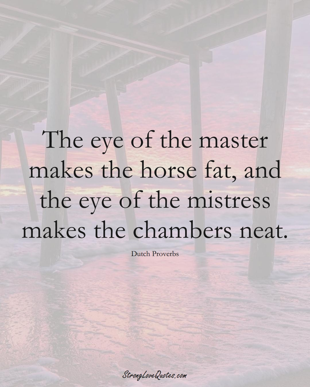 The eye of the master makes the horse fat, and the eye of the mistress makes the chambers neat. (Dutch Sayings);  #EuropeanSayings