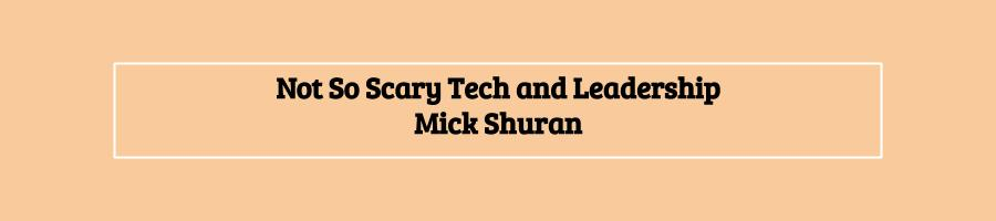 Not So Scary Tech and Leadership - www.mickshuran.com