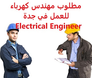 وظائف السعودية مطلوب مهندس كهرباء للعمل في جدة Electrical Engineer