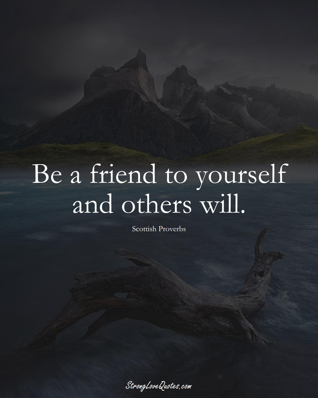 Be a friend to yourself and others will. (Scottish Sayings);  #EuropeanSayings