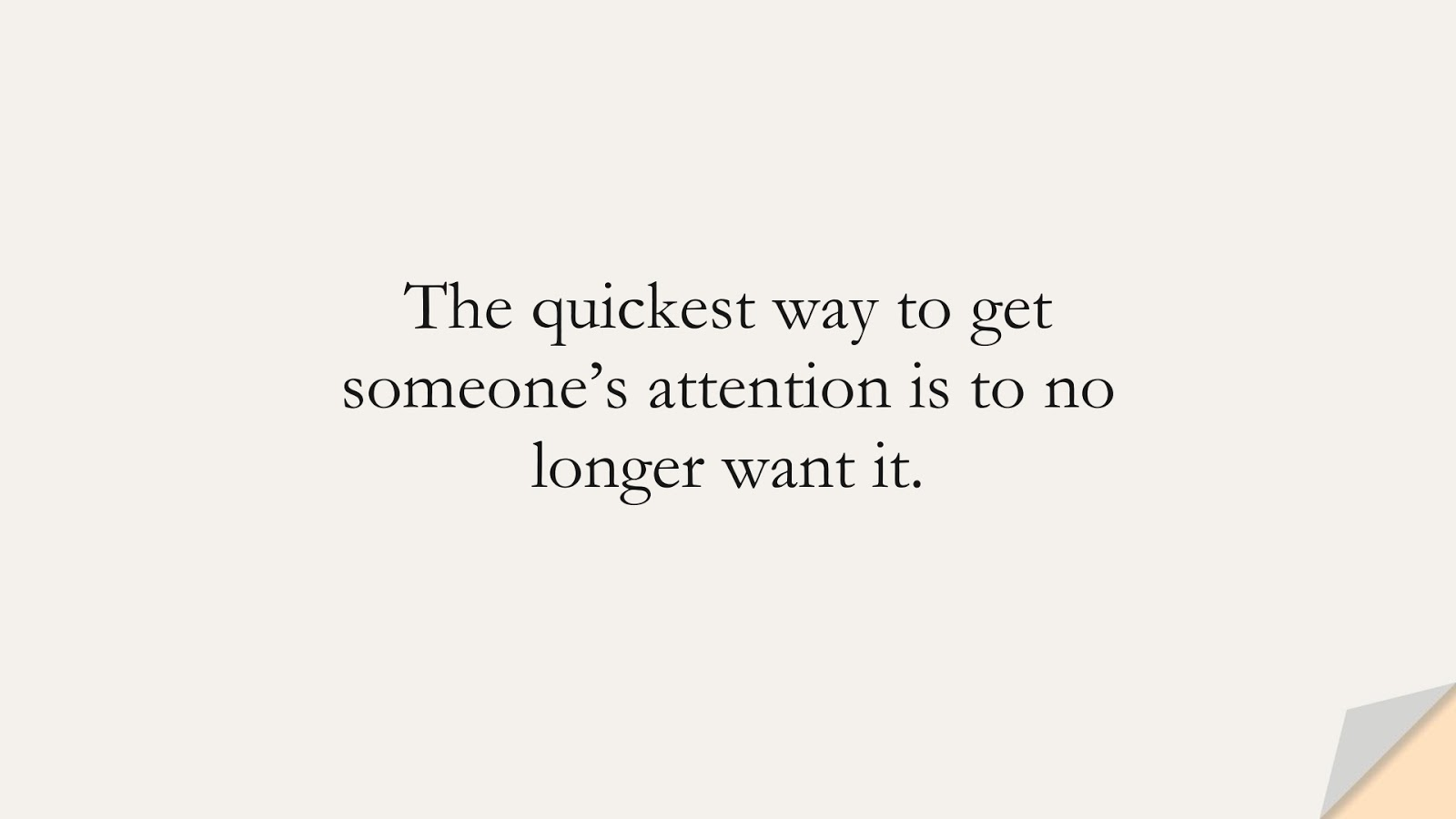 The quickest way to get someone's attention is to no longer want it.FALSE
