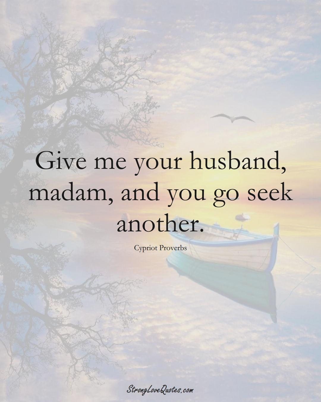 Give me your husband, madam, and you go seek another. (Cypriot Sayings);  #MiddleEasternSayings