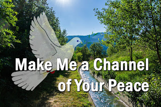 symbolic dove over a well defined river channel - Make me a channel of your peace.  Where there is hatred, let me bring your love; Where there is injury your pardon, Lord; And where there's doubt, true faith in you.  2  Make me a channel of your peace. Where there's despair in life let me bring hope; Where there is darkness, only light; And where there's sadness, ever joy.   Bridge:  O Master, grant that I may never seek So much to be consoled as to console, To be understood as to understand, To be loved as to love with all my soul 3  Make me a channel of your peace. It is in pardoning that we are pardoned, In giving to all men that we receive, And in dying that we're born to eternal life.