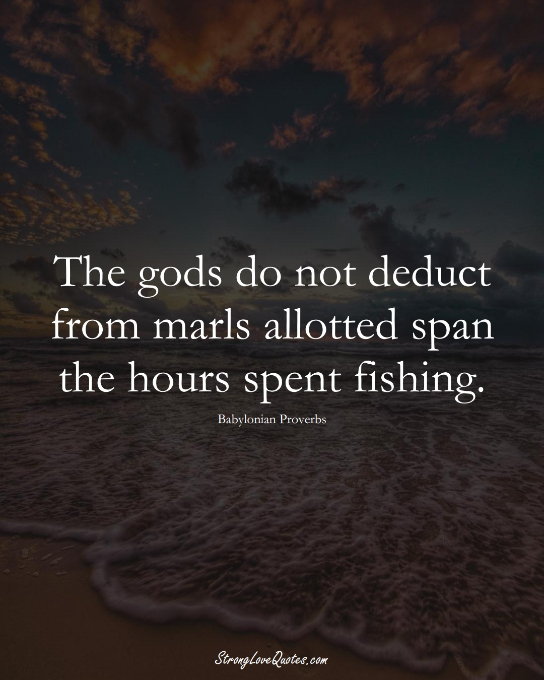 The gods do not deduct from marls allotted span the hours spent fishing. (Babylonian Sayings);  #aVarietyofCulturesSayings