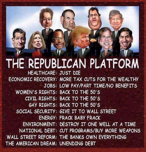Image:  The Republican Platform Heathcare:  Just die. Economic Recovery:  More tax cuts for the wealthy. Jobs:  Low pay/Part time/No benefits. Women's Rights:  Back to the 50's. Civil Rights:  Back to the 50's. Gay Rights:  Back to the 50's. Social Security:  Give it to Wall Street. Energy:  Frack, Baby, Frack. Environment:  Destroy it one well at a time. National Debt:  Cut programs, buy more weapons. Wall Street Reform:  The banks own everything. The American Dream:  Unending debt.