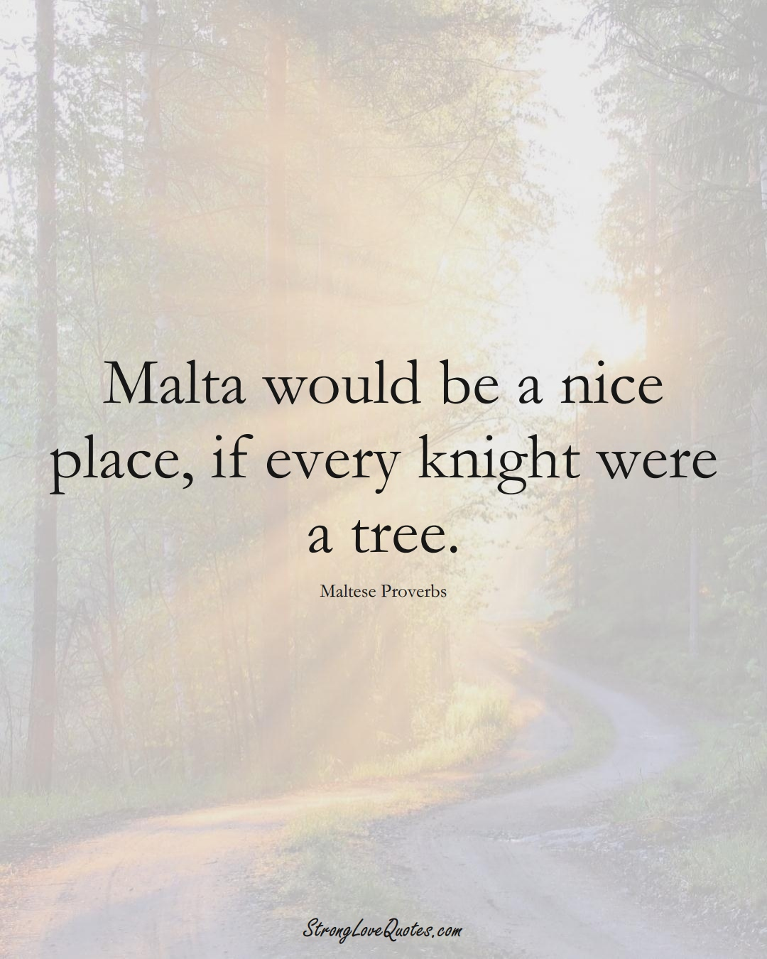 Malta would be a nice place, if every knight were a tree. (Maltese Sayings);  #EuropeanSayings