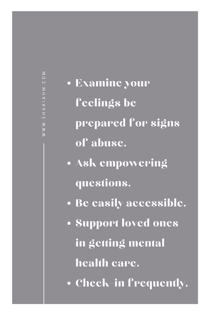 Examine your feelings be prepared for signs of abuse.  Ask empowering questions. Be easily accessible. Support loved ones in getting mental health care. Check-in frequently.