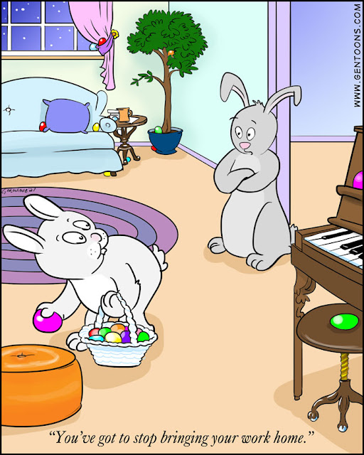 "Easter bunny is hiding colored eggs all around the house - under the ficus, on the piano keyboard, behind a footstool.  Another bunny watches, arms crossed, and says, ""you've got to stop bringing your work home."""