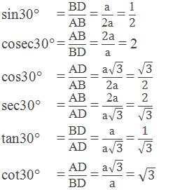 """Trigonometric ratios of 30°:    Sin30° = """"BD"""" /""""AB""""  = """"a"""" /""""2a""""  = """"1"""" /""""2""""      cosec30° = """"AB"""" /""""BD""""  = """"2a"""" /""""a""""  = 2      cos30° = """"AD"""" /""""AB""""  = (""""a"""" √(""""3"""" ))/""""2a""""  = √(""""3"""" )/""""2""""     sec30° = """"AB"""" /""""AD""""  = """"2a"""" /(""""a"""" √(""""3"""" )) = """"2"""" /√(""""3"""" )      tan30° = """"BD"""" /""""AD""""  = """"a"""" /(""""a"""" √(""""3"""" )) = """"1"""" /√(""""3"""" )      cot30° = """"AD"""" /""""BD""""  = (""""a"""" √(""""3"""" ))/a = √(""""3"""" )"""