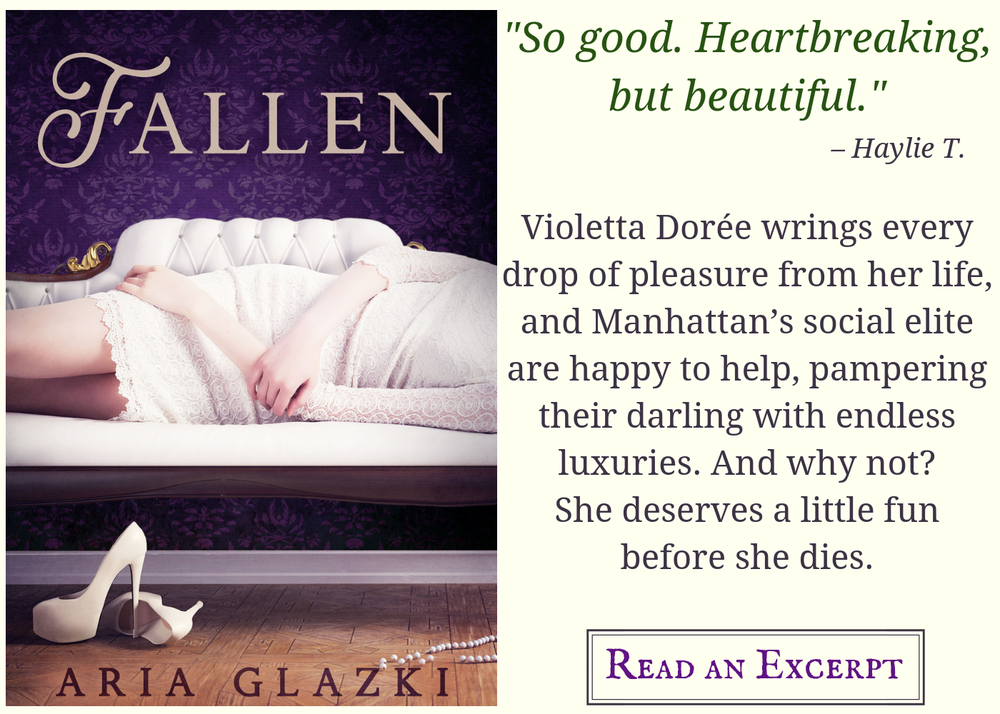 "Image card for Fallen by Aria Glazki, featuring book cover and text: ""So good. Heartbreaking but beautiful."" —Haylie T Violetta Dorée wrings every drop of pleasure from her life, and Manhattan's social elite are happy to help, pampering their darling with endless luxuries. And why not? She deserves a little fun before she dies. Read an excerpt."