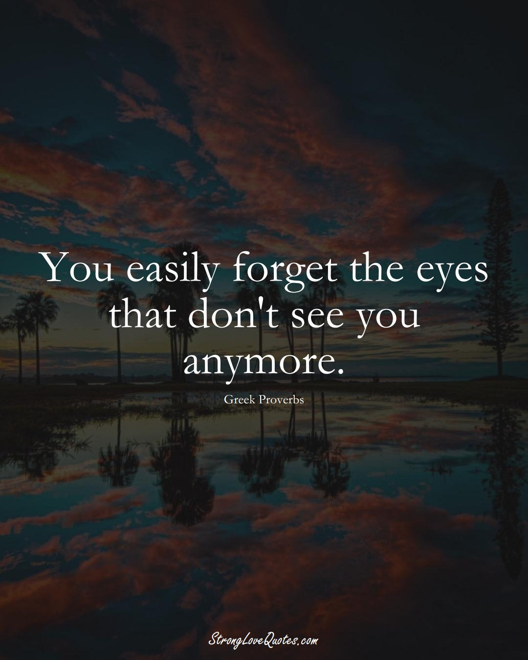You easily forget the eyes that don't see you anymore. (Greek Sayings);  #EuropeanSayings