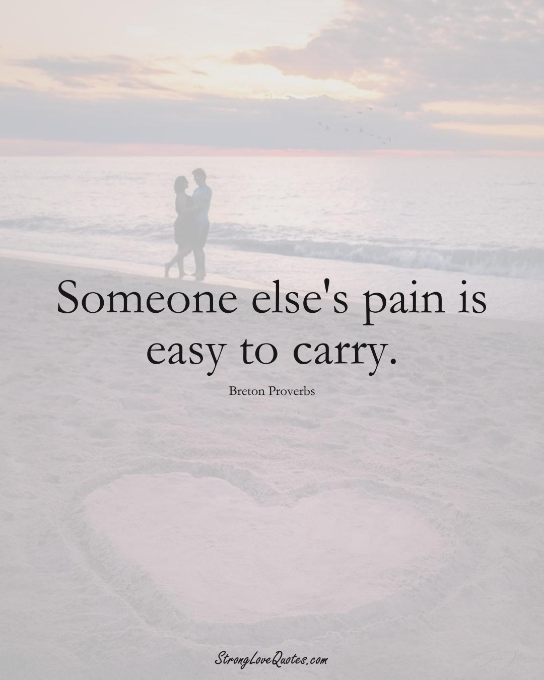 Someone else's pain is easy to carry. (Breton Sayings);  #aVarietyofCulturesSayings
