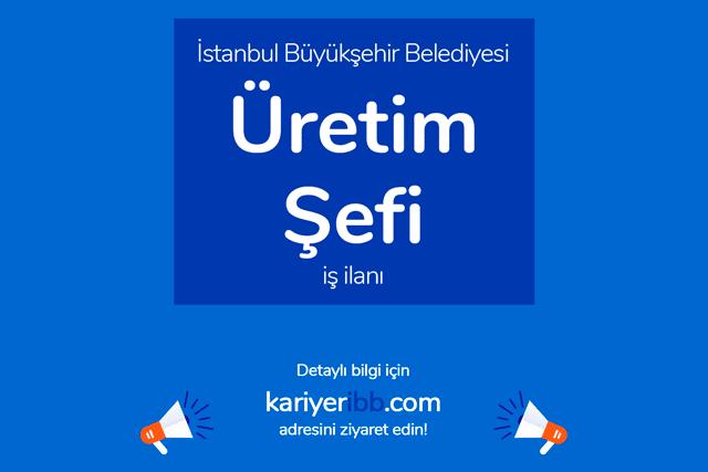 İstanbul Büyükşehir Belediyesi, üretim şefi alacak. Kariyer İBB iş ilanı detayları kariyeribb.com'da!