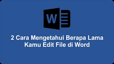 2 Cara Mengetahui Berapa Lama Kamu Edit File di Word