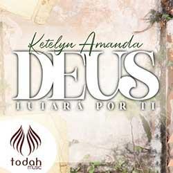 Baixar Música Gospel Deus Lutará Por Ti - Ketelyn Amanda Mp3