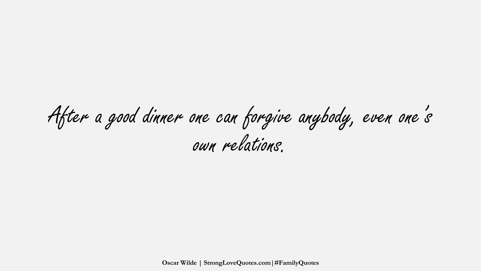 After a good dinner one can forgive anybody, even one's own relations. (Oscar Wilde);  #FamilyQuotes