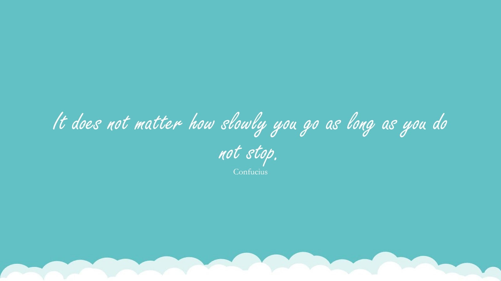 It does not matter how slowly you go as long as you do not stop. (Confucius);  #HopeQuotes