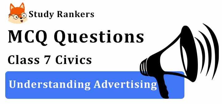 MCQ Questions for Class 7 Civics: Ch 7 Understanding Advertising