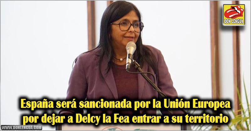 España será sancionada por la Unión Europea por dejar a Delcy la Fea entrar a su territorio