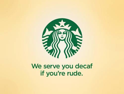 Starbucks - we serve you decaf if you're rude