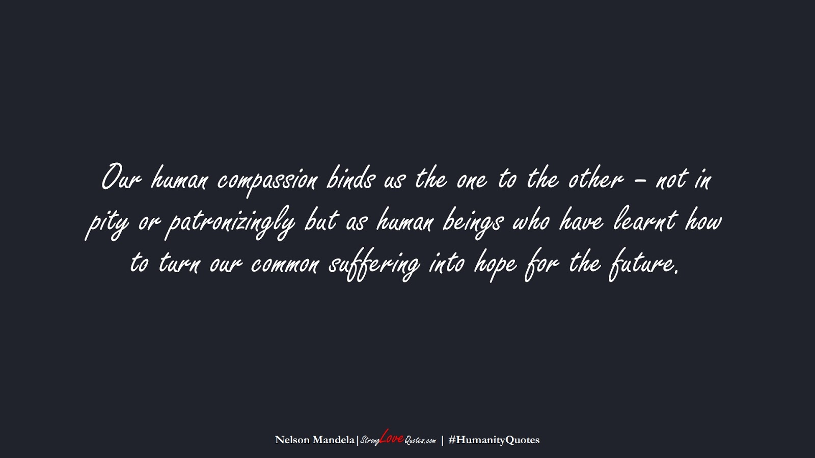 Our human compassion binds us the one to the other – not in pity or patronizingly but as human beings who have learnt how to turn our common suffering into hope for the future. (Nelson Mandela);  #HumanityQuotes
