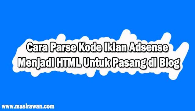 Cara Parse Kode Iklan Adsense Menjadi HTML Untuk Pasang di Blog