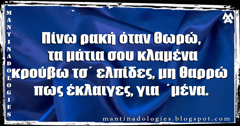 Μαντινάδα - Πίνω ρακή όταν θωρώ, τα μάτια σου κλαμένα κρούβω τσ΄ ελπίδες, μη θαρρώ πως έκλαιγες, για  ΄μένα.