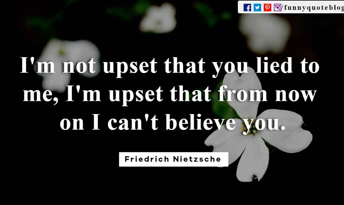 I'm not upset that you lied to me, I'm upset that from now on I can't believe you. ― Friedrich Nietzsche Quote