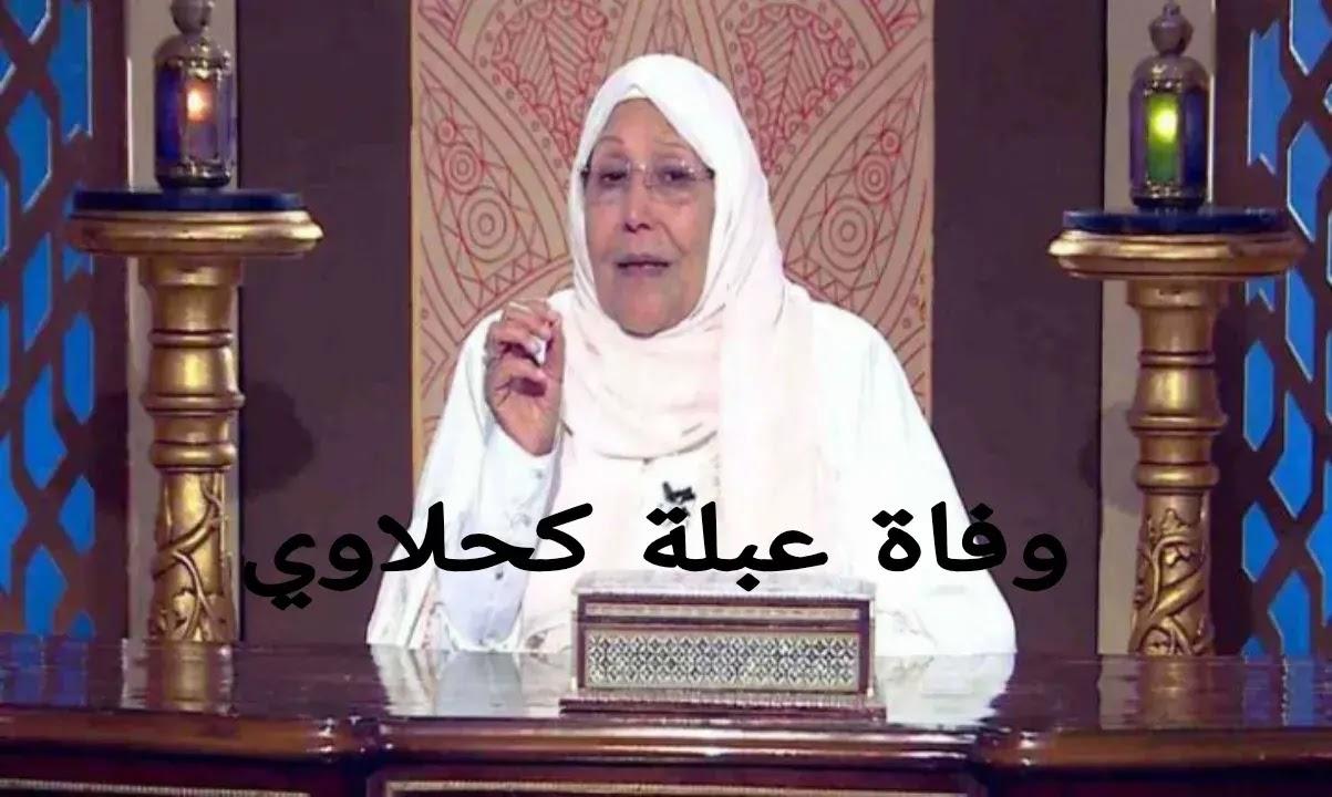 خبر عاجل | وفاة عبلة الكحلاوي الداعية المصرية عقب اصابتها بفيروس كورونا