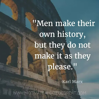 "40 Most Powerful Quotes and Famous Sayings In History: ""Men make their own history, but they do not make it as they please."" - Karl Marx"