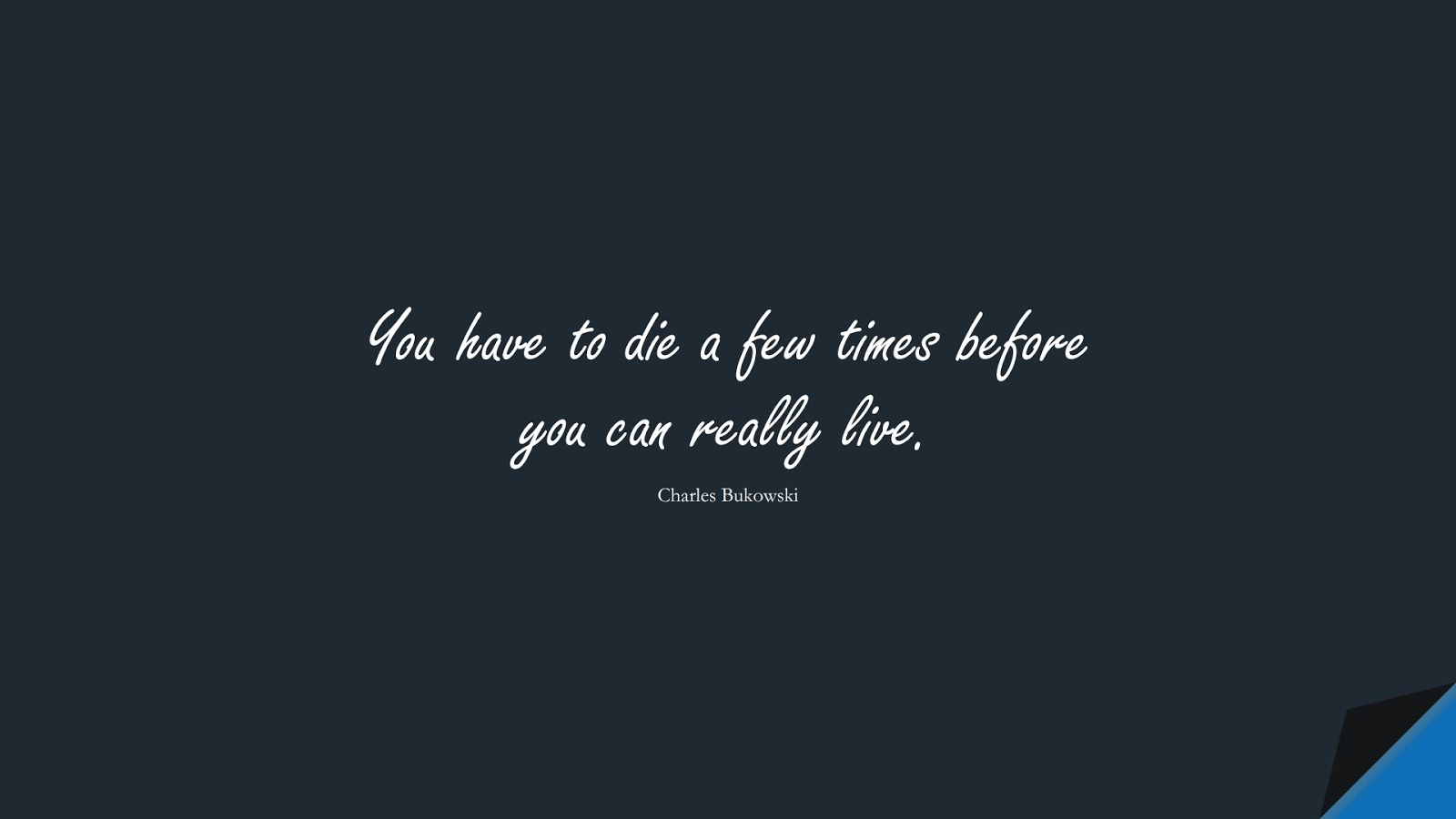 You have to die a few times before you can really live. (Charles Bukowski);  #ShortQuotes