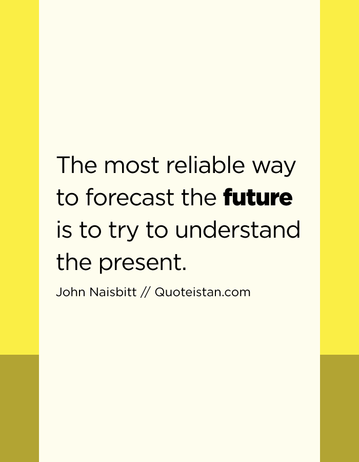 The most reliable way to forecast the future is to try to understand the present.