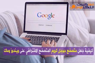 جعل متصفح جوجل كروم المتصفح الافتراضي
