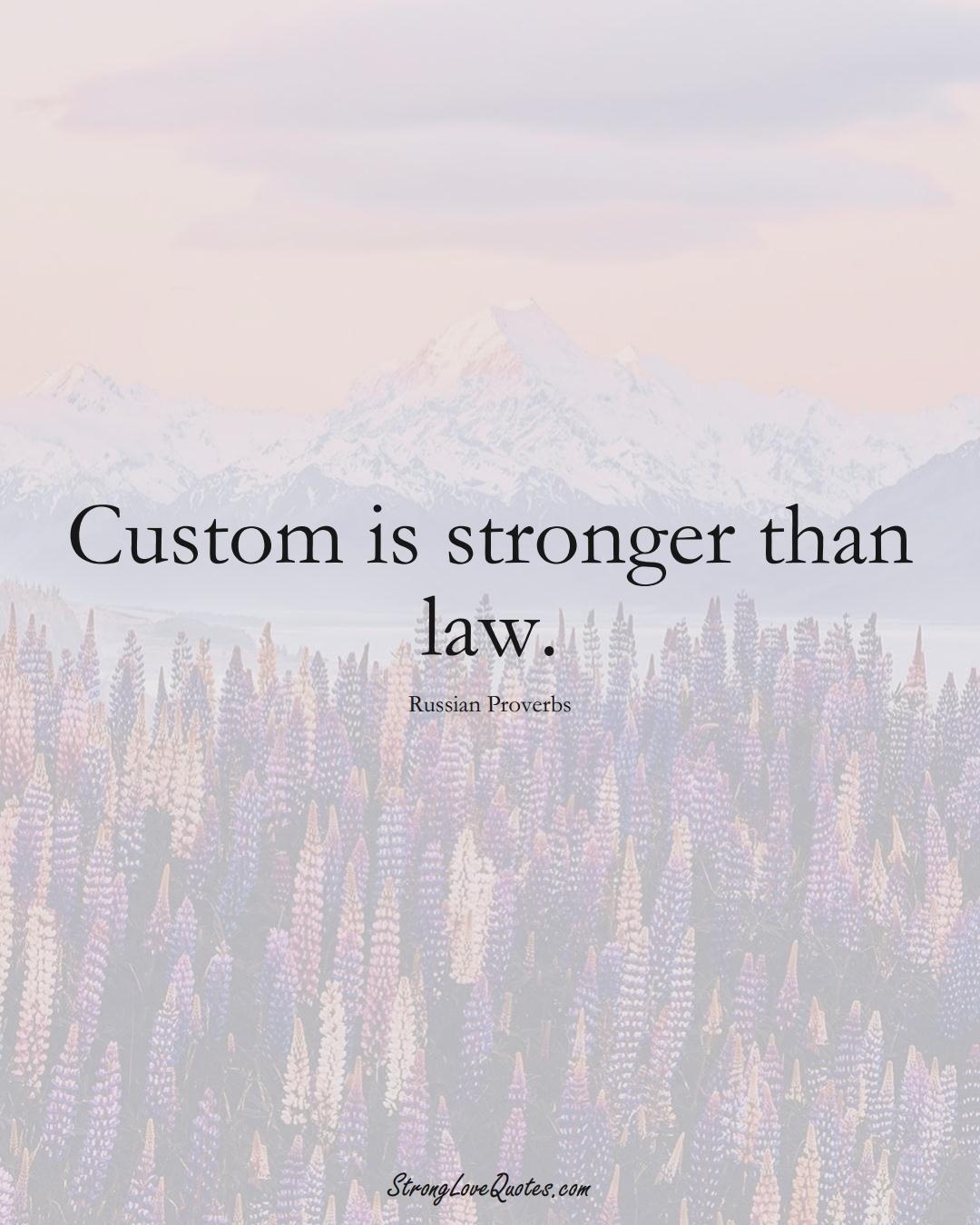 Custom is stronger than law. (Russian Sayings);  #AsianSayings