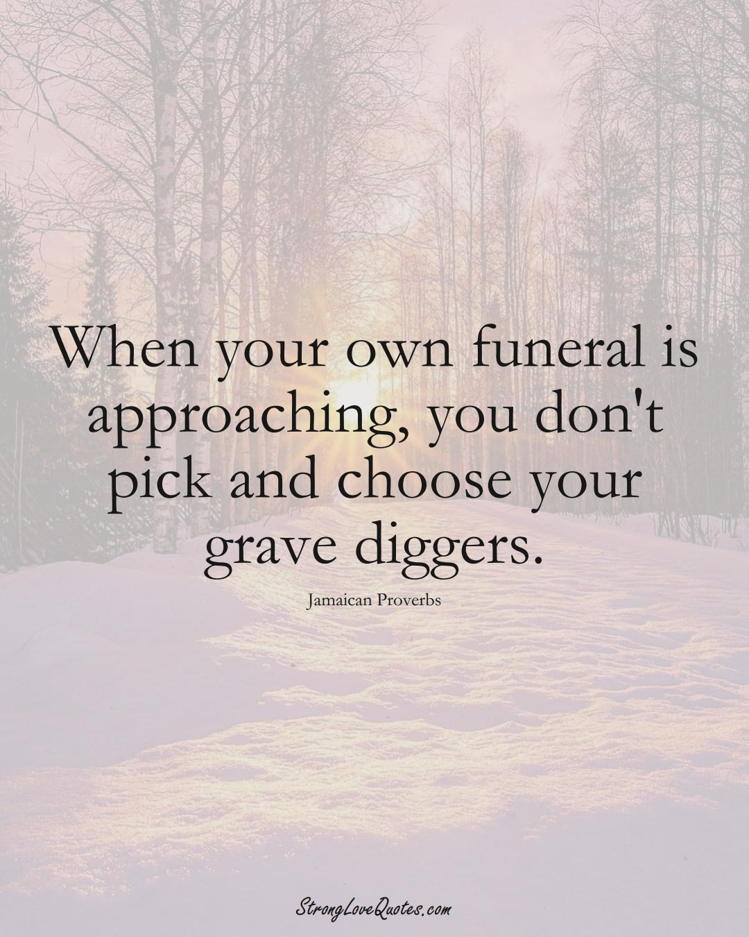 When your own funeral is approaching, you don't pick and choose your grave diggers. (Jamaican Sayings);  #CaribbeanSayings