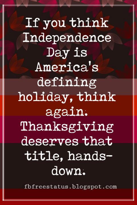 "Inspirational Sayings For Thanksgiving Day, If you think Independence Day is America's defining holiday, think again. Thanksgiving deserves that title, hands-down."" - Tony Snow"