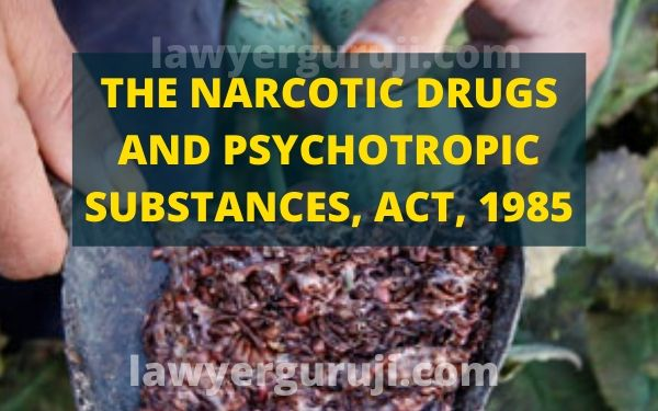 THE NARCOTIC DRUGS AND PSYCHOTROPIC SUBSTANCES, ACT, 1985