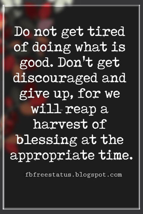 "Inspirational Sayings For Thanksgiving Day, Do not get tired of doing what is good. Don't get discouraged and give up, for we will reap a harvest of blessing at the appropriate time."" - Galatians 6:9"